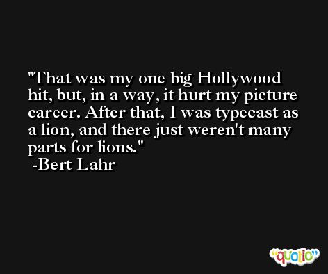 That was my one big Hollywood hit, but, in a way, it hurt my picture career. After that, I was typecast as a lion, and there just weren't many parts for lions. -Bert Lahr