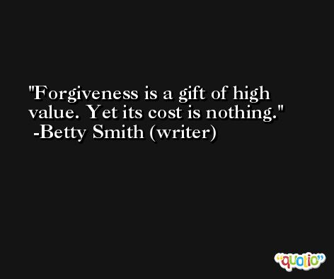 Forgiveness is a gift of high value. Yet its cost is nothing. -Betty Smith (writer)