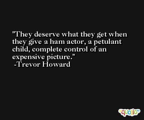 They deserve what they get when they give a ham actor, a petulant child, complete control of an expensive picture. -Trevor Howard