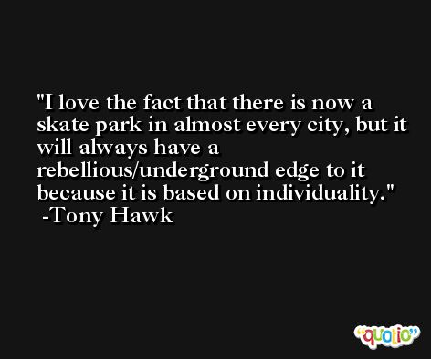 I love the fact that there is now a skate park in almost every city, but it will always have a rebellious/underground edge to it because it is based on individuality. -Tony Hawk
