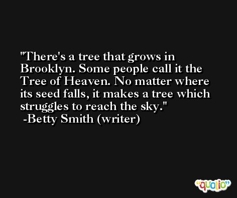 There's a tree that grows in Brooklyn. Some people call it the Tree of Heaven. No matter where its seed falls, it makes a tree which struggles to reach the sky. -Betty Smith (writer)