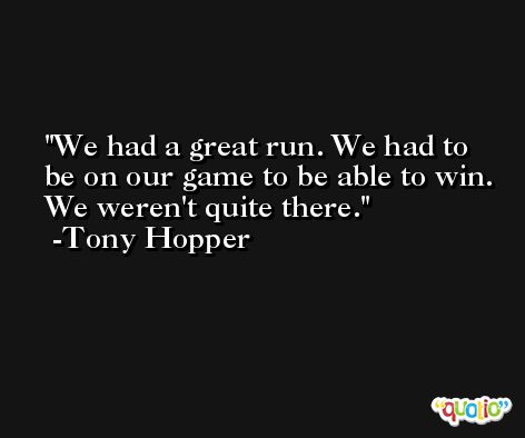 We had a great run. We had to be on our game to be able to win. We weren't quite there. -Tony Hopper
