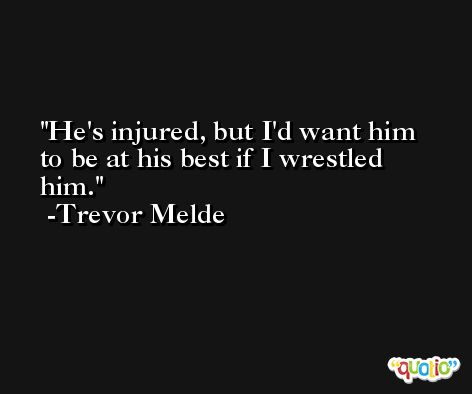 He's injured, but I'd want him to be at his best if I wrestled him. -Trevor Melde