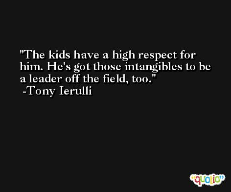 The kids have a high respect for him. He's got those intangibles to be a leader off the field, too. -Tony Ierulli