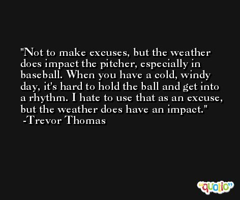 Not to make excuses, but the weather does impact the pitcher, especially in baseball. When you have a cold, windy day, it's hard to hold the ball and get into a rhythm. I hate to use that as an excuse, but the weather does have an impact. -Trevor Thomas