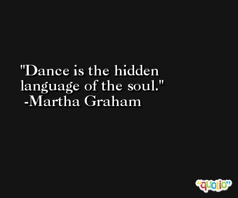 Dance is the hidden language of the soul. -Martha Graham