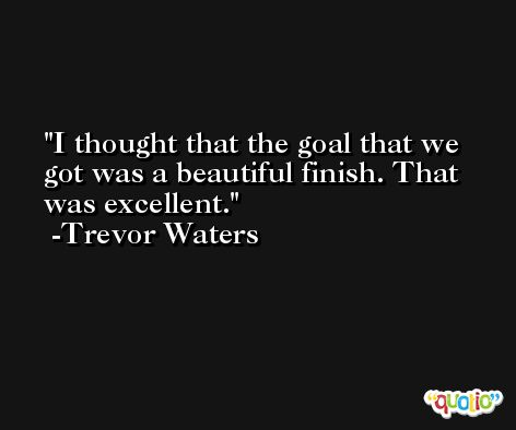 I thought that the goal that we got was a beautiful finish. That was excellent. -Trevor Waters