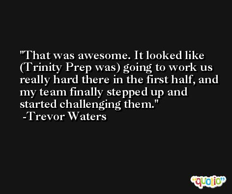 That was awesome. It looked like (Trinity Prep was) going to work us really hard there in the first half, and my team finally stepped up and started challenging them. -Trevor Waters