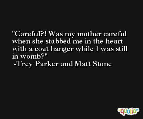Careful?! Was my mother careful when she stabbed me in the heart with a coat hanger while I was still in womb? -Trey Parker and Matt Stone