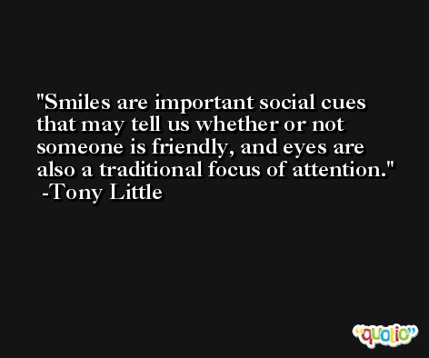 Smiles are important social cues that may tell us whether or not someone is friendly, and eyes are also a traditional focus of attention. -Tony Little