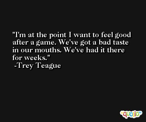 I'm at the point I want to feel good after a game. We've got a bad taste in our mouths. We've had it there for weeks. -Trey Teague