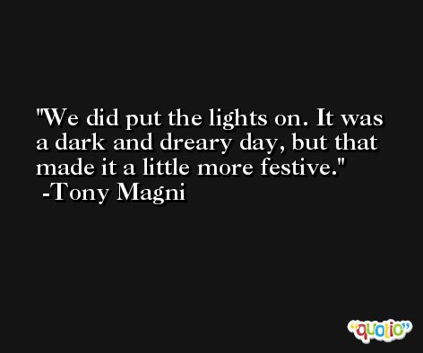 We did put the lights on. It was a dark and dreary day, but that made it a little more festive. -Tony Magni