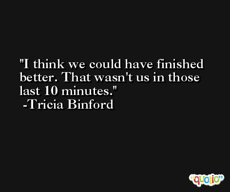 I think we could have finished better. That wasn't us in those last 10 minutes. -Tricia Binford