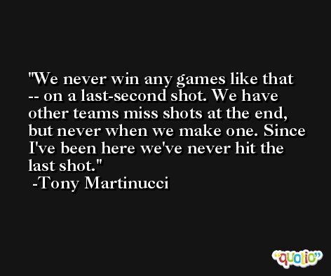 We never win any games like that -- on a last-second shot. We have other teams miss shots at the end, but never when we make one. Since I've been here we've never hit the last shot. -Tony Martinucci