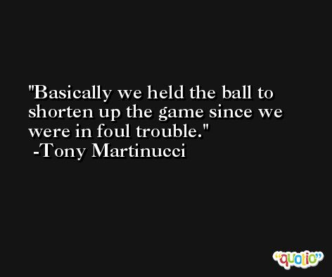 Basically we held the ball to shorten up the game since we were in foul trouble. -Tony Martinucci