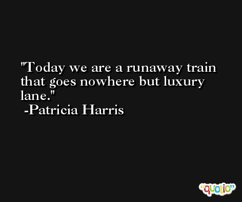 Today we are a runaway train that goes nowhere but luxury lane. -Patricia Harris