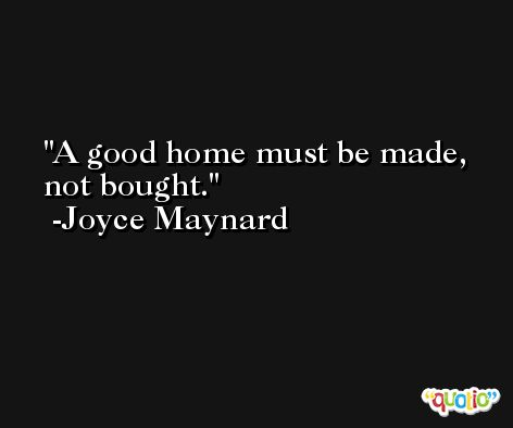 A good home must be made, not bought. -Joyce Maynard