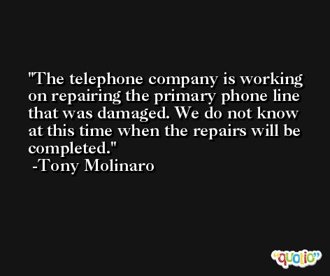 The telephone company is working on repairing the primary phone line that was damaged. We do not know at this time when the repairs will be completed. -Tony Molinaro