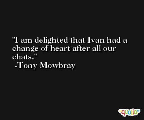 I am delighted that Ivan had a change of heart after all our chats. -Tony Mowbray