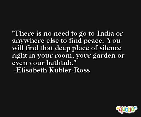 There is no need to go to India or anywhere else to find peace. You will find that deep place of silence right in your room, your garden or even your bathtub. -Elisabeth Kubler-Ross