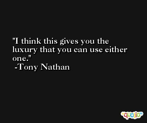 I think this gives you the luxury that you can use either one. -Tony Nathan
