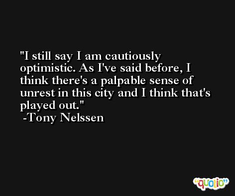 I still say I am cautiously optimistic. As I've said before, I think there's a palpable sense of unrest in this city and I think that's played out. -Tony Nelssen