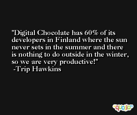 Digital Chocolate has 60% of its developers in Finland where the sun never sets in the summer and there is nothing to do outside in the winter, so we are very productive! -Trip Hawkins