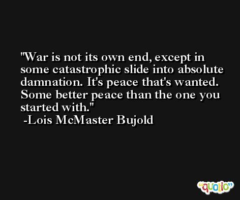 War is not its own end, except in some catastrophic slide into absolute damnation. It's peace that's wanted. Some better peace than the one you started with. -Lois McMaster Bujold