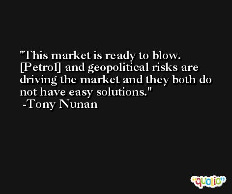 This market is ready to blow. [Petrol] and geopolitical risks are driving the market and they both do not have easy solutions. -Tony Nunan
