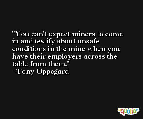You can't expect miners to come in and testify about unsafe conditions in the mine when you have their employers across the table from them. -Tony Oppegard