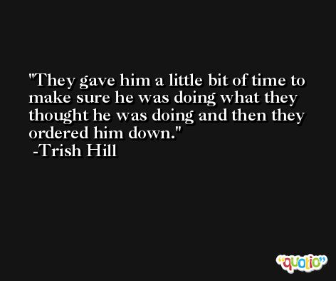 They gave him a little bit of time to make sure he was doing what they thought he was doing and then they ordered him down. -Trish Hill