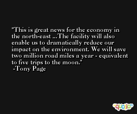 This is great news for the economy in the north-east ...The facility will also enable us to dramatically reduce our impact on the environment. We will save two million road miles a year - equivalent to five trips to the moon. -Tony Page