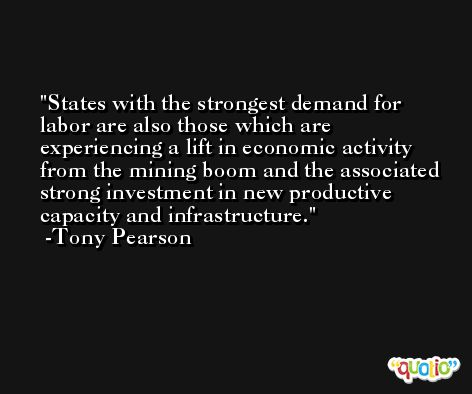 States with the strongest demand for labor are also those which are experiencing a lift in economic activity from the mining boom and the associated strong investment in new productive capacity and infrastructure. -Tony Pearson