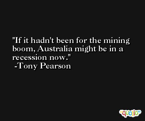 If it hadn't been for the mining boom, Australia might be in a recession now. -Tony Pearson