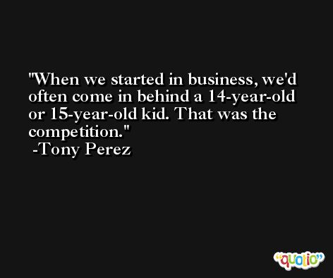 When we started in business, we'd often come in behind a 14-year-old or 15-year-old kid. That was the competition. -Tony Perez