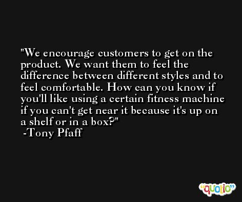 We encourage customers to get on the product. We want them to feel the difference between different styles and to feel comfortable. How can you know if you'll like using a certain fitness machine if you can't get near it because it's up on a shelf or in a box? -Tony Pfaff