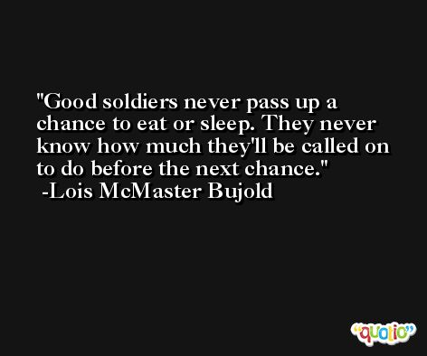 Good soldiers never pass up a chance to eat or sleep. They never know how much they'll be called on to do before the next chance. -Lois McMaster Bujold