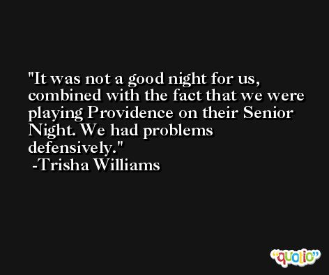 It was not a good night for us, combined with the fact that we were playing Providence on their Senior Night. We had problems defensively. -Trisha Williams