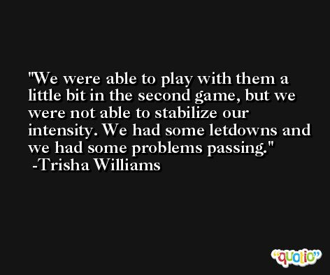 We were able to play with them a little bit in the second game, but we were not able to stabilize our intensity. We had some letdowns and we had some problems passing. -Trisha Williams