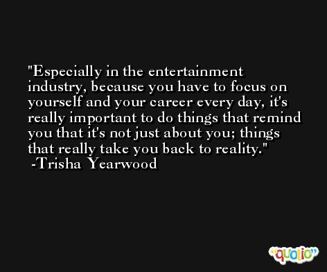 Especially in the entertainment industry, because you have to focus on yourself and your career every day, it's really important to do things that remind you that it's not just about you; things that really take you back to reality. -Trisha Yearwood