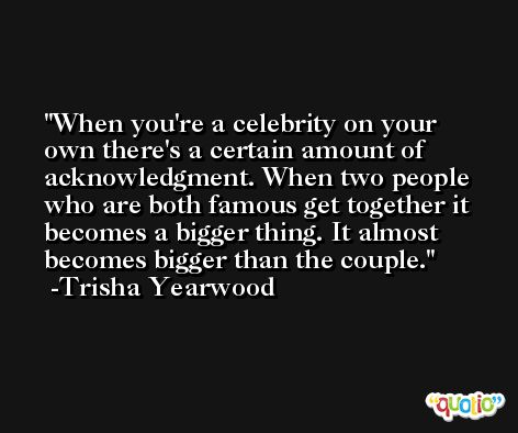When you're a celebrity on your own there's a certain amount of acknowledgment. When two people who are both famous get together it becomes a bigger thing. It almost becomes bigger than the couple. -Trisha Yearwood