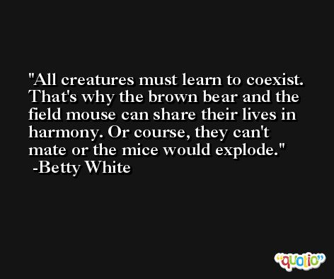 All creatures must learn to coexist. That's why the brown bear and the field mouse can share their lives in harmony. Or course, they can't mate or the mice would explode. -Betty White
