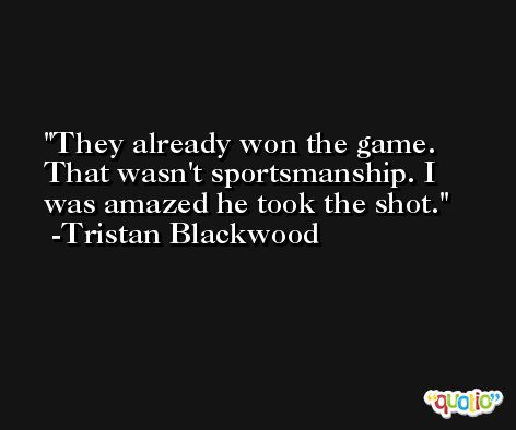 They already won the game. That wasn't sportsmanship. I was amazed he took the shot. -Tristan Blackwood