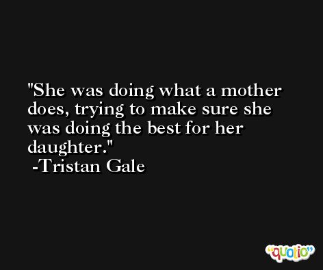 She was doing what a mother does, trying to make sure she was doing the best for her daughter. -Tristan Gale