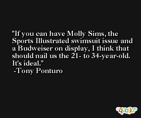 If you can have Molly Sims, the Sports Illustrated swimsuit issue and a Budweiser on display, I think that should nail us the 21- to 34-year-old. It's ideal. -Tony Ponturo