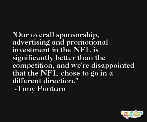 Our overall sponsorship, advertising and promotional investment in the NFL is significantly better than the competition, and we're disappointed that the NFL chose to go in a different direction. -Tony Ponturo