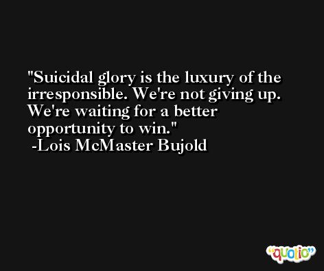 Suicidal glory is the luxury of the irresponsible. We're not giving up. We're waiting for a better opportunity to win. -Lois McMaster Bujold