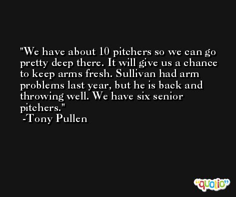 We have about 10 pitchers so we can go pretty deep there. It will give us a chance to keep arms fresh. Sullivan had arm problems last year, but he is back and throwing well. We have six senior pitchers. -Tony Pullen