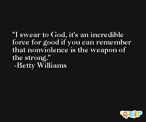 I swear to God, it's an incredible force for good if you can remember that nonviolence is the weapon of the strong. -Betty Williams