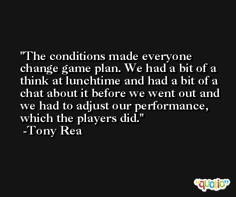 The conditions made everyone change game plan. We had a bit of a think at lunchtime and had a bit of a chat about it before we went out and we had to adjust our performance, which the players did. -Tony Rea
